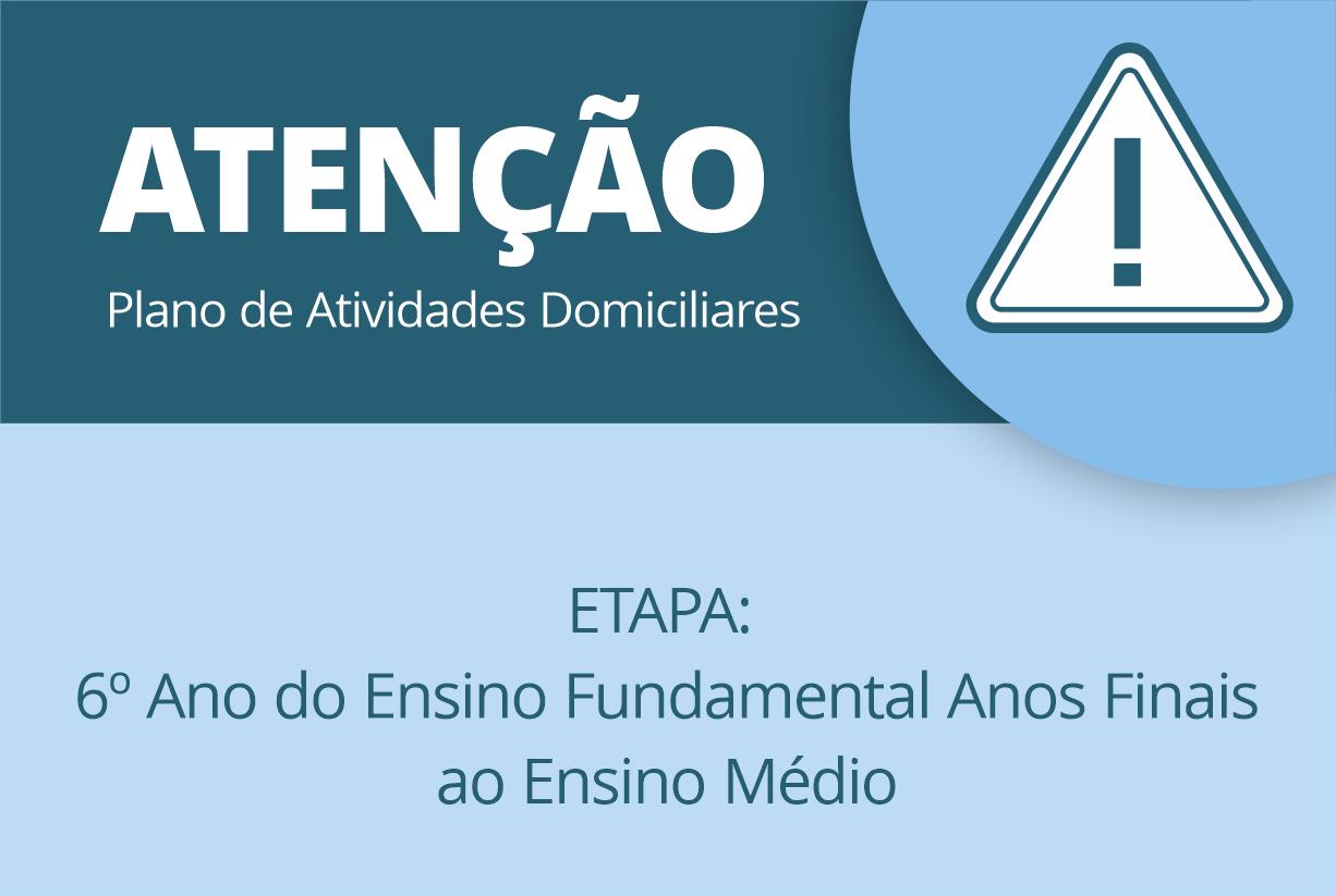PLANO DE ATIVIDADES DOMICILIARES – PERÍODO – 01 À 15/04/2020 – ETAPA: do 6º Ano do Ensino Fundamental Anos Finais ao Ensino Médio